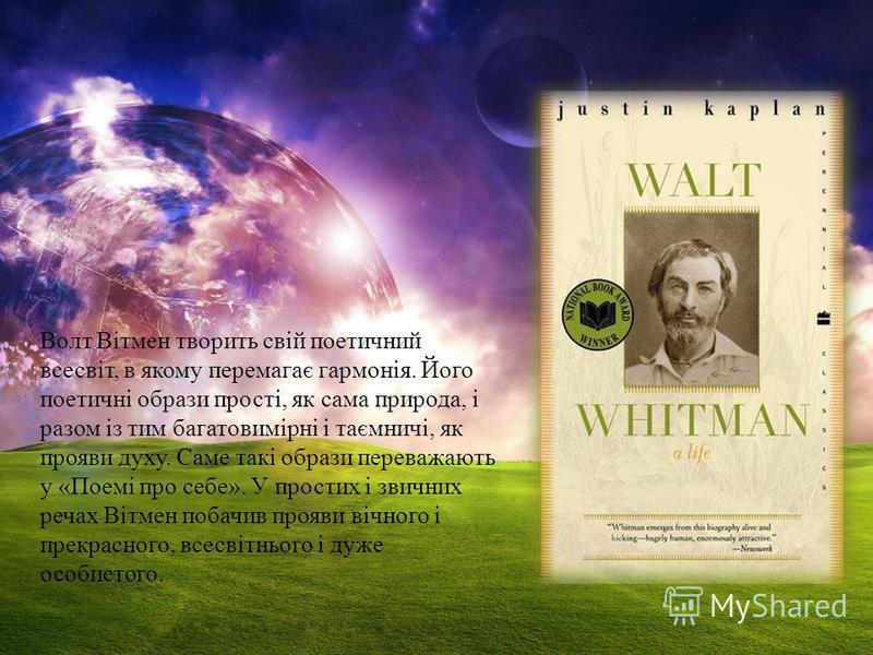 Волт Вітмен творить свій поетичний всесвіт, в якому перемагає гармонія. Його поетичні образи прості, як сама природа, і разом із тим багатовимірні і таємничі, як прояви духу. Саме такі образи переважають у «Поемі про себе». У простих і звичних речах