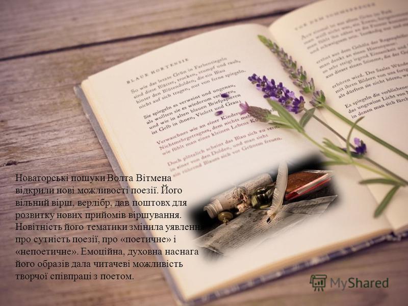 Новаторські пошуки Волта Вітмена відкрили нові можливості поезії. Його вільний вірш, верлібр, дав поштовх для розвитку нових прийомів віршування. Новітність його тематики змінила уявлення про сутність поезії, про «поетичне» і «непоетичне». Емоційна,