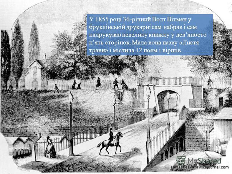 У 1855 році 36-річний Волт Вітмен у бруклінській друкарні сам набрав і сам надрукував невелику книжку у девяносто пять сторінок. Мала вона назву «Листя трави» і містила 12 поем і віршів.