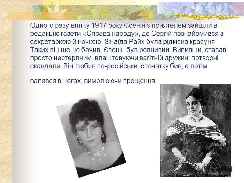 Одного разу влітку 1917 року Єсенін з приятелем зайшли в редакцію газети «Справа народу», де Сергій познайомився з секретаркою Зіночкою. Зінаїда Райх була рідкісна красуня. Таких він ще не бачив. Єсенін був ревнивий. Випивши, ставав просто нестерпним