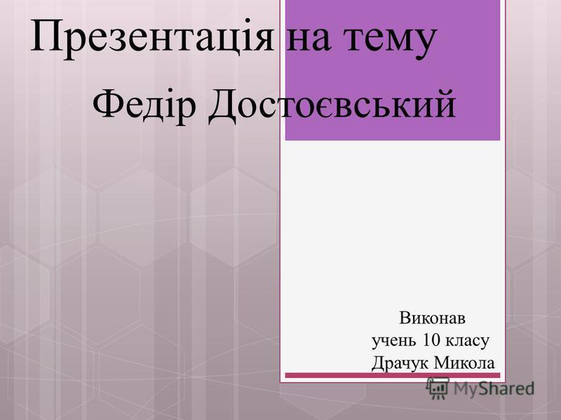 Презентація на тему Федір Достоєвський Виконав учень 10 класу Драчук Микола