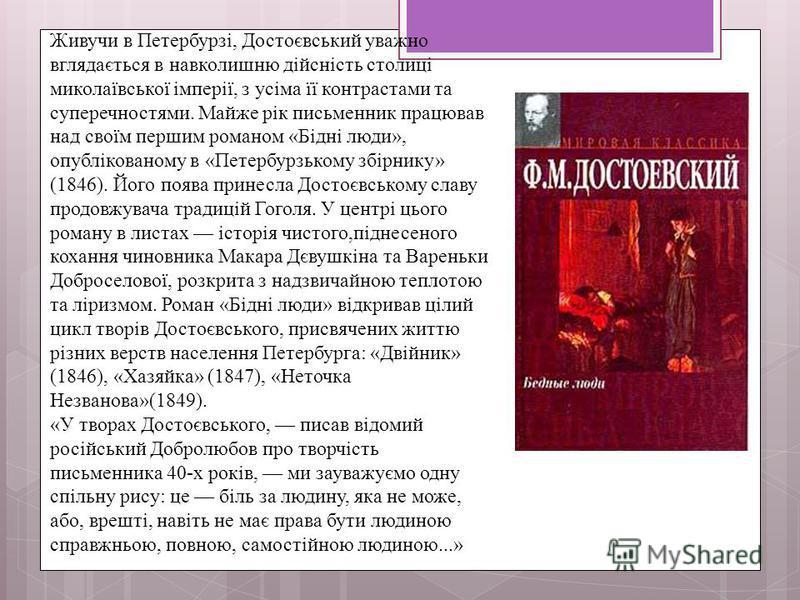 Живучи в Петербурзі, Достоєвський уважно вглядається в навколишню дійсність столиці миколаївської імперії, з усіма її контрастами та суперечностями. Майже рік письменник працював над своїм першим романом «Бідні люди», опублікованому в «Петербурзькому