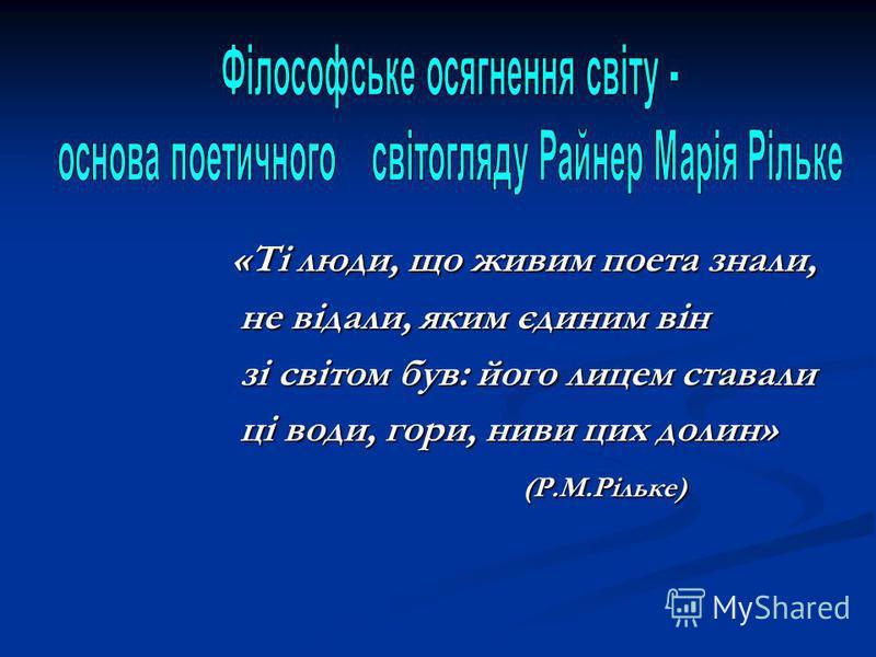 «Ті люди, що живим поета знали, «Ті люди, що живим поета знали, не відали, яким єдиним він не відали, яким єдиним він зі світом був: його лицем ставали зі світом був: його лицем ставали ці води, гори, ниви цих долин» ці води, гори, ниви цих долин» (Р