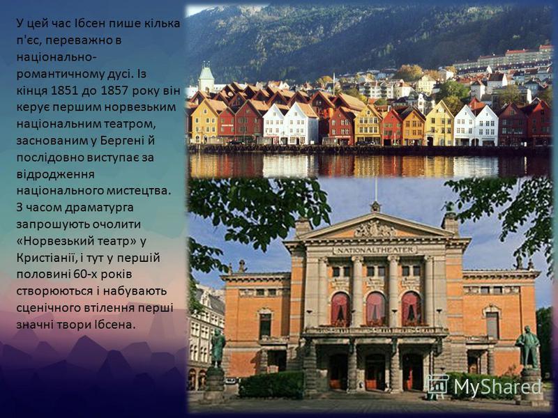 У цей час Ібсен пише кілька п'єс, переважно в національно- романтичному дусі. Із кінця 1851 до 1857 року він керує першим норвезьким національним театром, заснованим у Бергені й послідовно виступає за відродження національного мистецтва. З часом драм