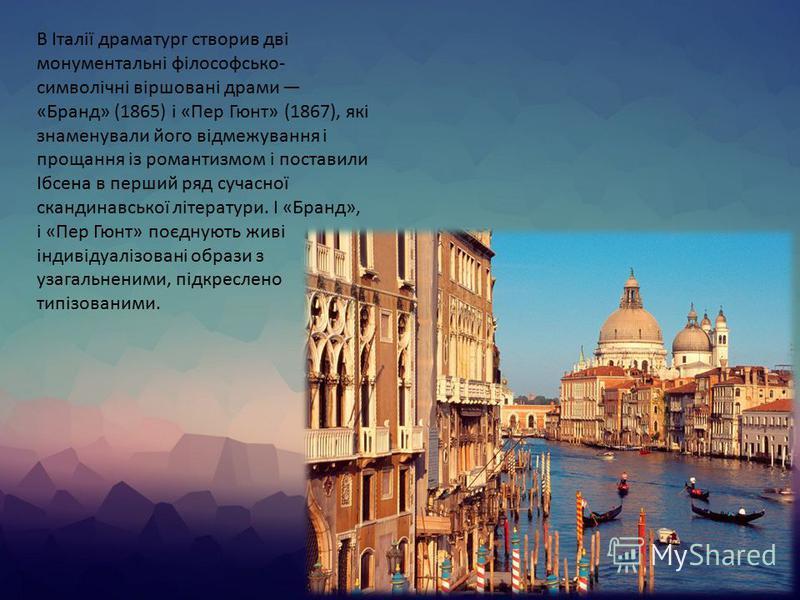 В Італії драматург створив дві монументальні філософсько- символічні віршовані драми «Бранд» (1865) і «Пер Гюнт» (1867), які знаменували його відмежування і прощання із романтизмом і поставили Ібсена в перший ряд сучасної скандинавської літератури. І