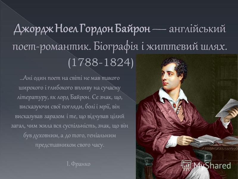 (1788-1824)...Ані один поет на світі не мав такого широкого і глибокого впливу на сучасну літературу, як лорд Байрон. Се знак, що, висказуючи свої погляди, болі і мрії, він висказував заразом і те, що відчував цілий загал, чим жила вся суспільність,