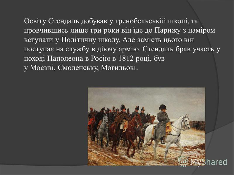 Освіту Стендаль добував у гренобельській школі, та провчившись лише три роки він їде до Парижу з наміром вступати у Політичну школу. Але замість цього він поступає на службу в діючу армію. Стендаль брав участь у поході Наполеона в Росію в 1812 році,