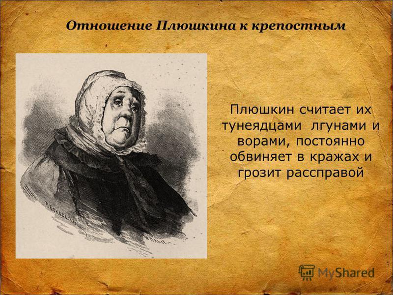 Отношение Плюшкина к крепостным Плюшкин считает их тунеядцами лгунами и ворами, постоянно обвиняет в кражах и грозит расправой
