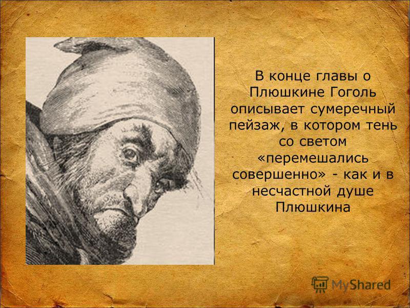 В конце главы о Плюшкине Гоголь описывает сумеречный пейзаж, в котором тень со светом «перемешались совершенно» - как и в несчастной душе Плюшкина