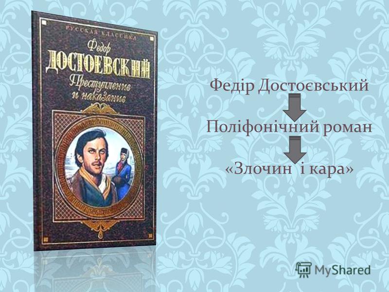 Федір Достоєвський Поліфонічний роман « Злочин і кара »