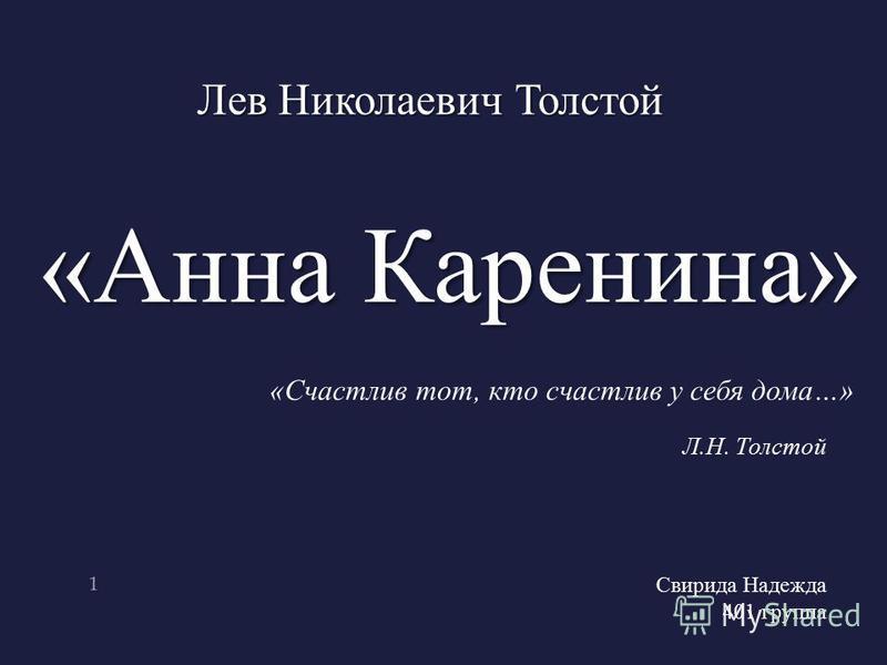 1 «Анна Каренина» Лев Николаевич Толстой «Счастлив тот, кто счастлив у себя дома…» Л.Н. Толстой Свирида Надежда 401 группа