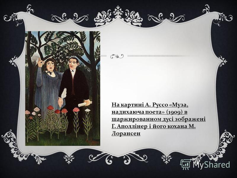 На картині А. Руссо « Муза, надихаюча поета » (1909) в шаржированном дусі зображені Г. Аполлінер і його кохана М. Лорансен