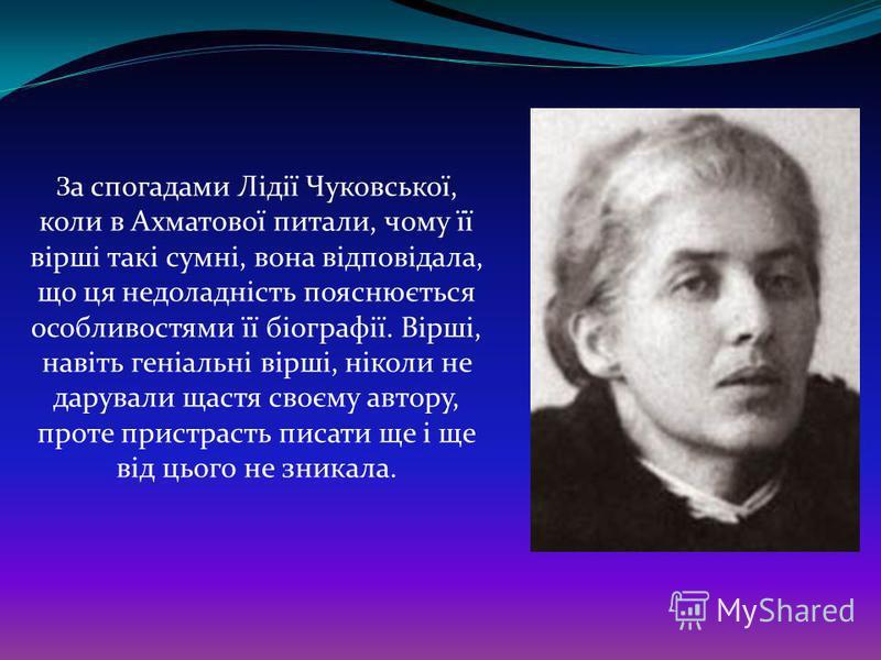 З а спогадами Лідії Чуковської, коли в Ахматової питали, чому її вірші такі сумні, вона відповідала, що ця недоладність пояснюється особливостями її біографії. Вірші, навіть геніальні вірші, ніколи не дарували щастя своєму автору, проте пристрасть пи