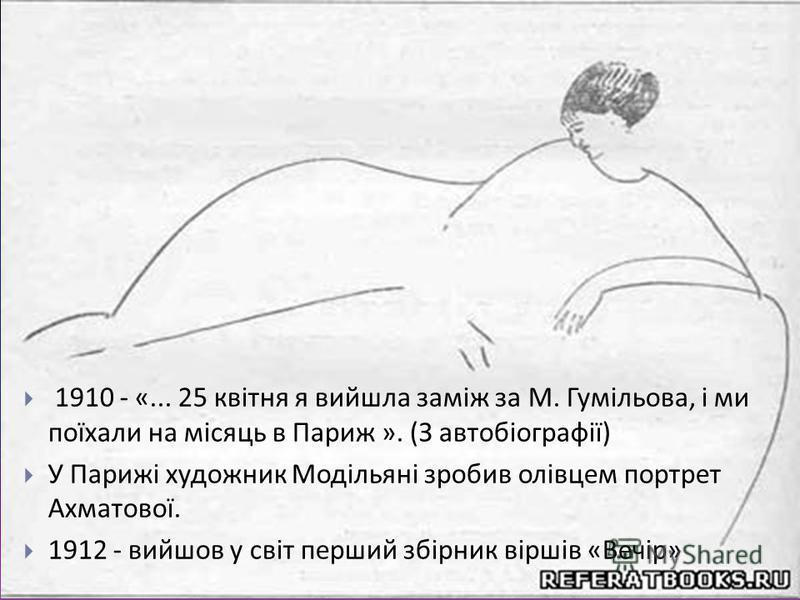 1910 - «... 25 квітня я вийшла заміж за М. Гумільова, і ми поїхали на місяць в Париж ». ( З автобіографії ) У Парижі художник Модільяні зробив олівцем портрет Ахматової. 1912 - вийшов у світ перший збірник віршів « Вечір »