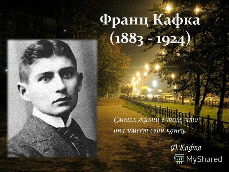 Смысл жизни в том, что она имеет свой конец. Ф.Кафка Франц Кафка (1883 - 1924)