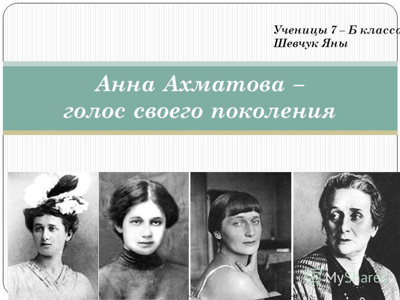 Анна Ахматова – голос своего поколения Ученицы 7 – Б класса Шевчук Яны