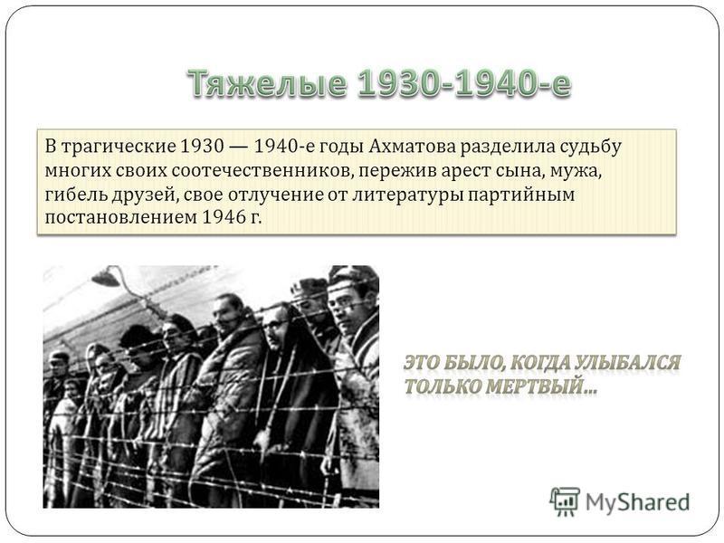 В трагические 1930 1940- е годы Ахматова разделила судьбу многих своих соотечественников, пережив арест сына, мужа, гибель друзей, свое отлучение от литературы партийным постановлением 1946 г.