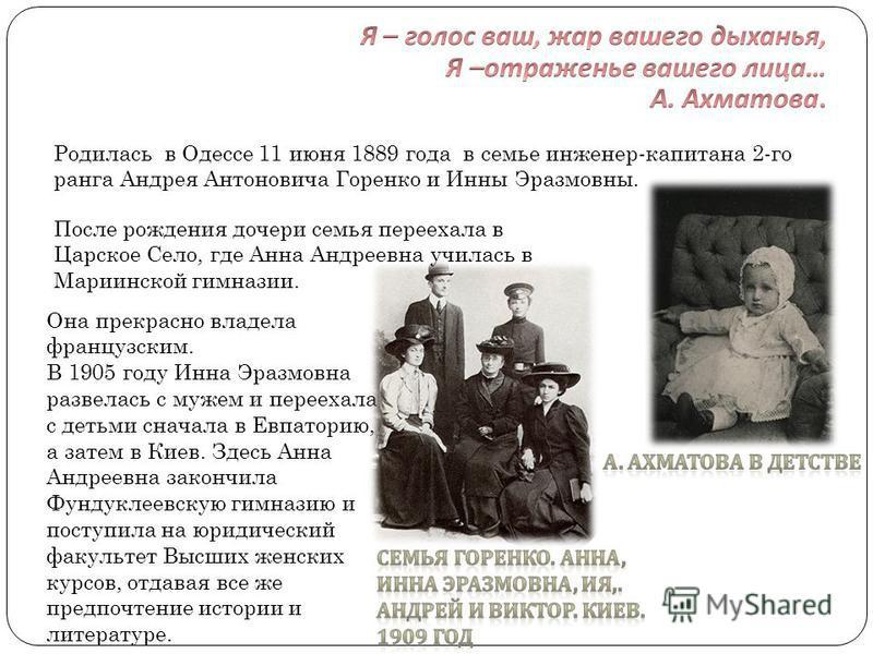 Родилась в Одессе 11 июня 1889 года в семье инженер-капитана 2-го ранга Андрея Антоновича Горенко и Инны Эразмовны. Она прекрасно владела французским. В 1905 году Инна Эразмовна развелась с мужем и переехала с детьми сначала в Евпаторию, а затем в Ки