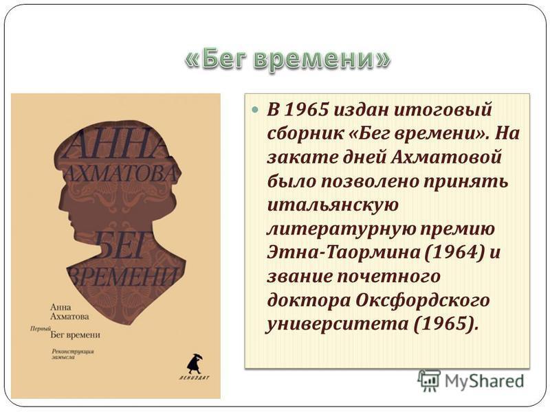 В 1965 издан итоговый сборник « Бег времени ». На закате дней Ахматовой было позволено принять итальянскую литературную премию Этна - Таормина (1964) и звание почетного доктора Оксфордского университета (1965).