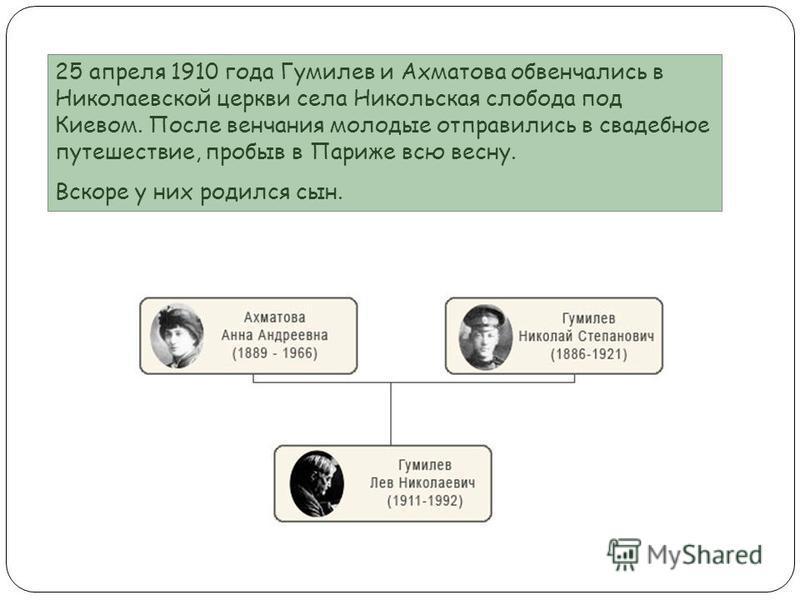 25 апреля 1910 года Гумилев и Ахматова обвенчались в Николаевской церкви села Никольская слобода под Киевом. После венчания молодые отправились в свадебное путешествие, пробыв в Париже всю весну. Вскоре у них родился сын.
