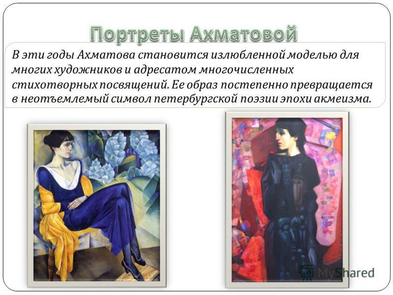 В эти годы Ахматова становится излюбленной моделью для многих художников и адресатом многочисленных стихотворных посвящений. Ее образ постепенно превращается в неотъемлемый символ петербургской поэзии эпохи акмеизма.