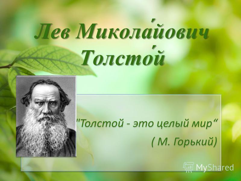Лев Микола́йович Толсто́й Толстой - это целый мир ( М. Горький)