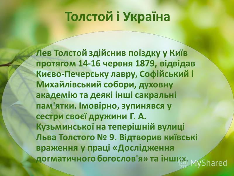 Толстой і Україна Лев Толстой здійснив поїздку у Київ протягом 14-16 червня 1879, відвідав Києво-Печерську лавру, Софійський і Михайлівський собори, духовну академію та деякі інші сакральні пам'ятки. Імовірно, зупинявся у сестри своєї дружини Г. А. К
