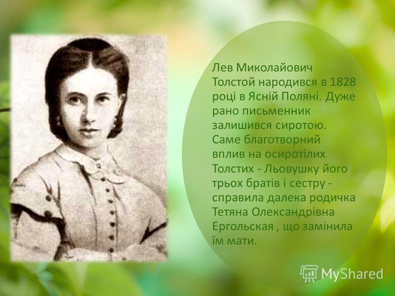 Лев Миколайович Толстой народився в 1828 році в Ясній Поляні. Дуже рано письменник залишився сиротою. Саме благотворний вплив на осиротілих Толстих - Льовушку його трьох братів і сестру - справила далека родичка Тетяна Олександрівна Ергольская, що за
