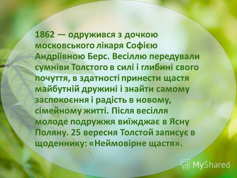 1862 одружився з дочкою московського лікаря Софією Андріївною Берс. Весіллю передували сумніви Толстого в силі і глибині свого почуття, в здатності принести щастя майбутній дружині і знайти самому заспокоєння і радість в новому, сімейному житті. Післ