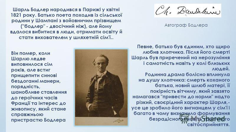 Шарль Бодлер народився в Парижі у квітні 1821 року. Батько поета походив із сільської родини у Шампані з войовничим прізвищем (