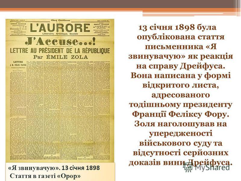 13 січня 1898 була опублікована стаття письменника «Я звинувачую» як реакція на справу Дрейфуса. Вона написана у формі відкритого листа, адресованого тодішньому президенту Франції Феліксу Фору. Золя наголошував на упередженості військового суду та ві