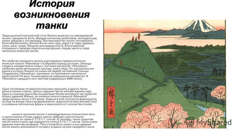 История возникновения танки Традиционный поэтический стиль Японии вырастал из повседневной жизни, празднеств, битв, обрядов охотников, рыболовов, земледельцев, культа предков и сил природы. Все пространство жизни того времени было обожествлено. Богам