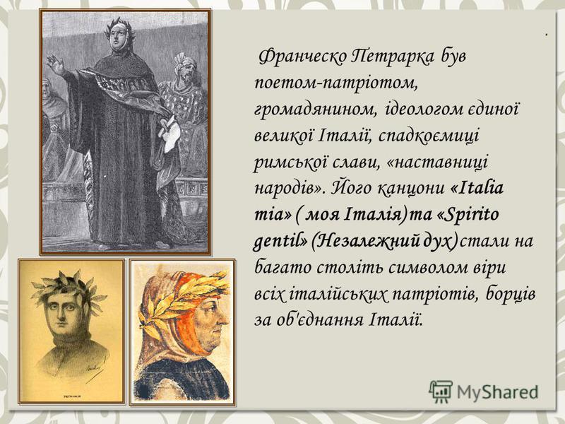 . Франческо Петрарка був поетом-патріотом, громадянином, ідеологом єдиної великої Італії, спадкоємиці римської слави, «наставниці народів». Його канцони «Italia mia» ( моя Італія) та «Spirito gentil» (Незалежний дух) стали на багато століть символом