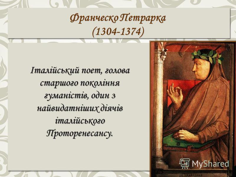 Франческо Петрарка (1304-1374) Італійський поет, голова старшого покоління гуманістів, один з найвидатніших діячів італійського Проторенесансу.