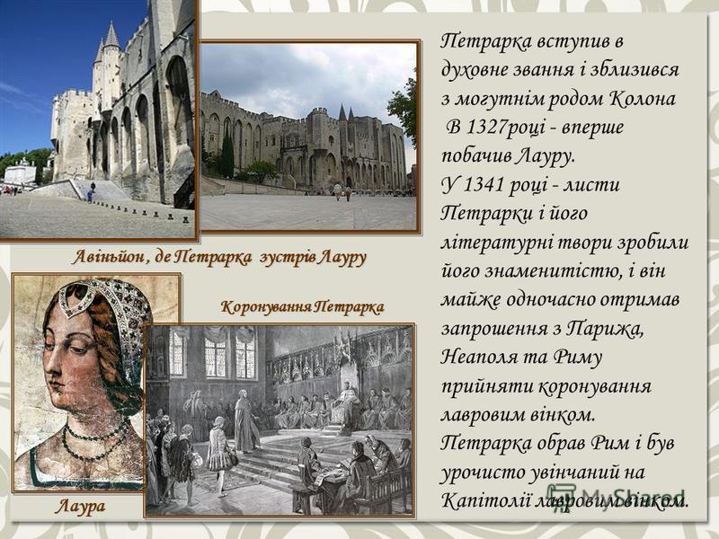 Авіньйон, де Петрарка зустрів Лауру Лаура Коронування Петрарка Петрарка вступив в духовне звання і зблизився з могутнім родом Колона В 1327році - вперше побачив Лауру. У 1341 році - листи Петрарки і його літературні твори зробили його знаменитістю, і