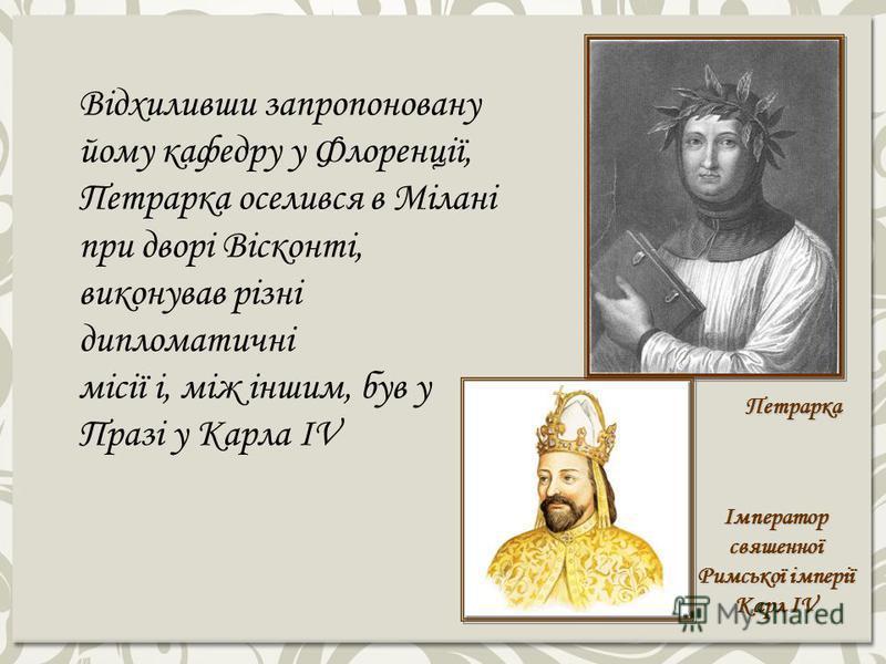 Імператор свяшенної Римської імперії Карл IV Петрарка Відхиливши запропоновану йому кафедру у Флоренції, Петрарка оселився в Мілані при дворі Вісконті, виконував різні дипломатичні місії і, між іншим, був у Празі у Карла IV