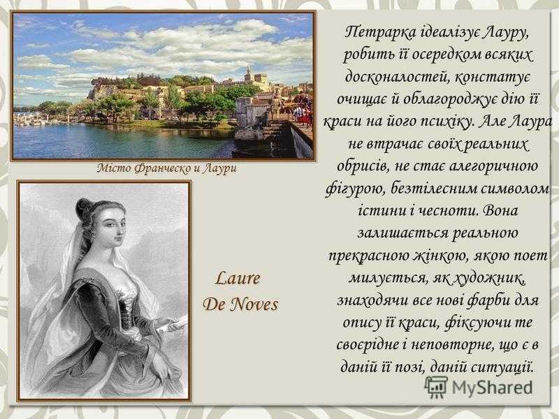 Місто Франческо и Лаури Laure De Noves Петрарка ідеалізує Лауру, робить її осередком всяких досконалостей, констатує очищає й облагороджує дію її краси на його психіку. Але Лаура не втрачає своїх реальних обрисів, не стає алегоричною фігурою, безтіле