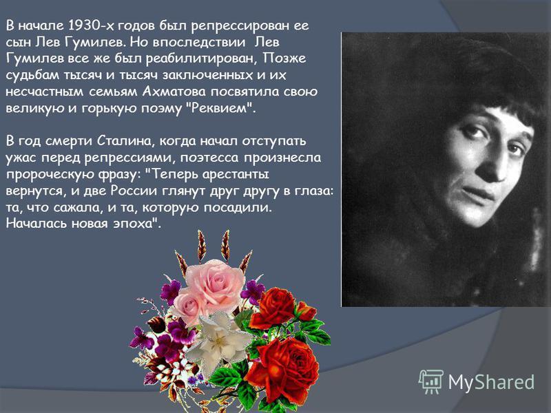 В начале 1930-х годов был репрессирован ее сын Лев Гумилев. Но впоследствии Лев Гумилев все же был реабилитирован, Позже судьбам тысяч и тысяч заключенных и их несчастным семьям Ахматова посвятила свою великую и горькую поэму