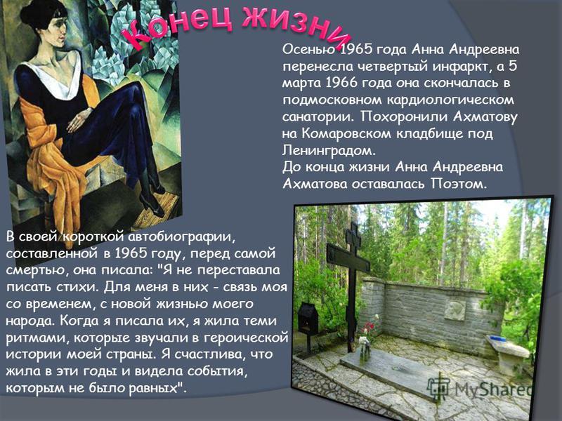 Осенью 1965 года Анна Андреевна перенесла четвертый инфаркт, а 5 марта 1966 года она скончалась в подмосковном кардиологическом санатории. Похоронили Ахматову на Комаровском кладбище под Ленинградом. До конца жизни Анна Андреевна Ахматова оставалась