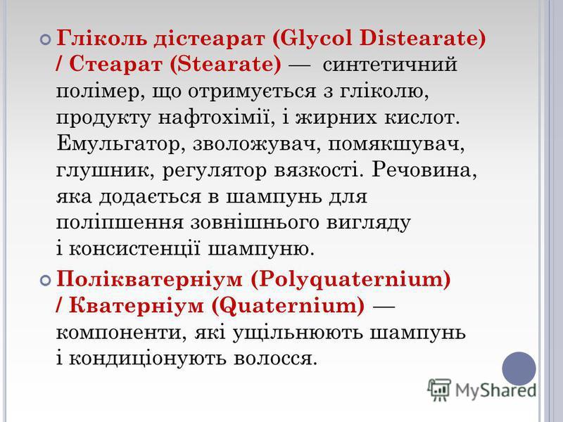 Гліколь дістеарат (Glycol Distearate) / Стеарат (Stearate) синтетичний полімер, що отримується з гліколю, продукту нафтохімії, і жирних кислот. Емульгатор, зволожувач, помякшувач, глушник, регулятор вязкості. Речовина, яка додається в шампунь для пол