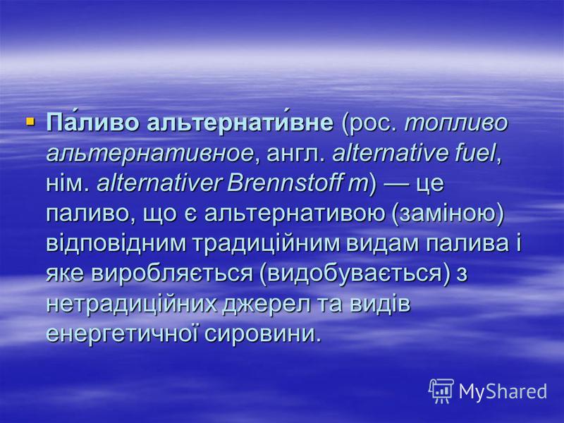 Па́ливо альтернати́вне (рос. топливо альтернативное, англ. alternative fuel, нім. alternativer Brennstoff m) це паливо, що є альтернативою (заміною) відповідним традиційним видам палива і яке виробляється (видобувається) з нетрадиційних джерел та вид