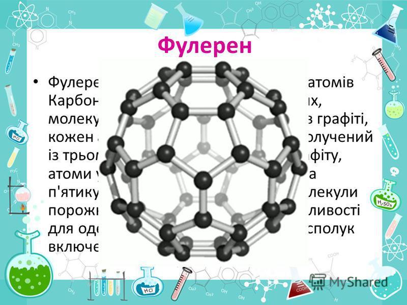 Фулерен Фулерен специфічна структура із атомів Карбону, відкрита в середині 1980-их, молекула якої має вигляд м'яча. Як в графіті, кожен атом Карбону на поверхні сполучений із трьома іншими. На відміну від графіту, атоми утворюють не тільки шести-, а