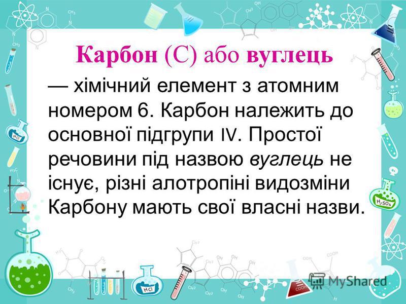 Карбон (С) або вуглець хімічний елемент з атомним номером 6. Карбон належить до основної підгрупи IV. Простої речовини під назвою вуглець не існує, різні алотропіні видозміни Карбону мають свої власні назви.