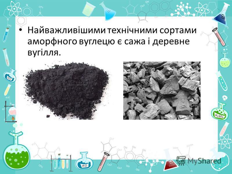 Найважливішими технічними сортами аморфного вуглецю є сажа і деревне вугілля.