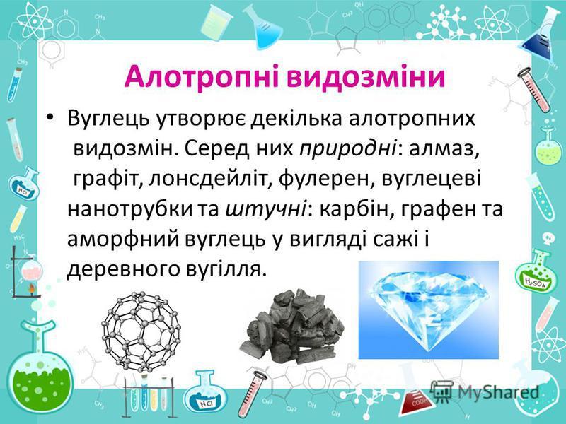 Алотропні видозміни Вуглець утворює декілька алотропних видозмін. Серед них природні: алмаз, графіт, лонсдейліт, фулерен, вуглецеві нанотрубки та штучні: карбін, графен та аморфний вуглець у вигляді сажі і деревного вугілля.