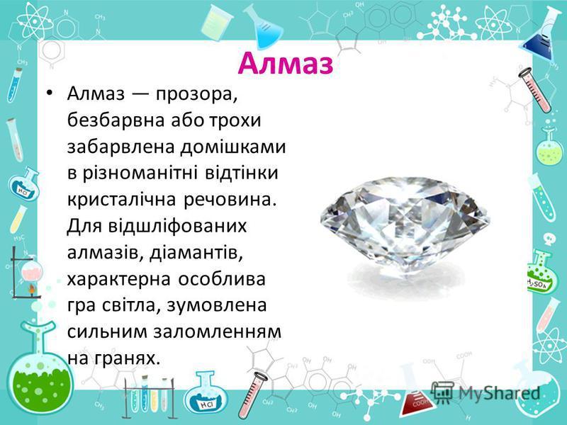 Алмаз Алмаз прозора, безбарвна або трохи забарвлена домішками в різноманітні відтінки кристалічна речовина. Для відшліфованих алмазів, діамантів, характерна особлива гра світла, зумовлена сильним заломленням на гранях.