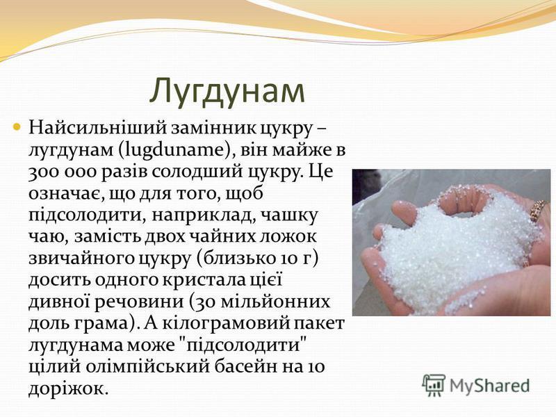 Лугдунам Найсильніший замінник цукру – лугдунам (lugduname), він майже в 300 000 разів солодший цукру. Це означає, що для того, щоб підсолодити, наприклад, чашку чаю, замість двох чайних ложок звичайного цукру (близько 10 г) досить одного кристала ці