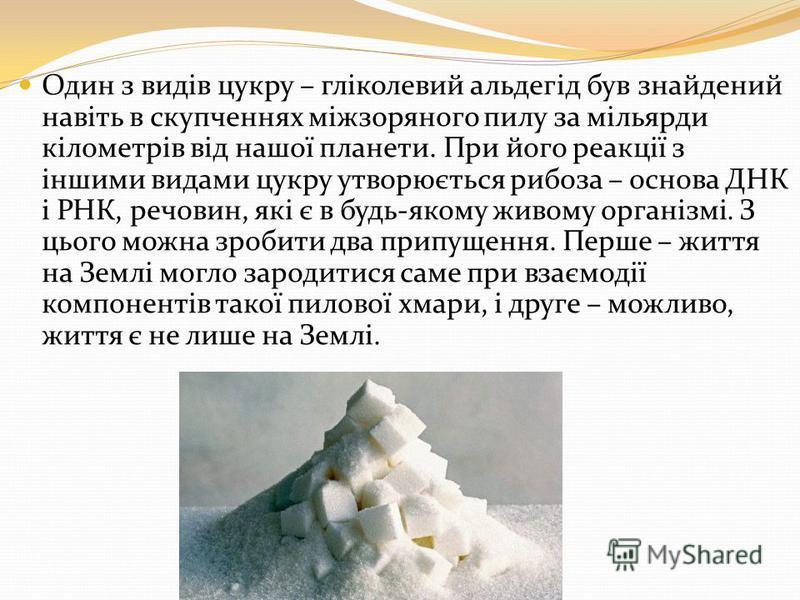 Один з видів цукру – гліколевий альдегід був знайдений навіть в скупченнях міжзоряного пилу за мільярди кілометрів від нашої планети. При його реакції з іншими видами цукру утворюється рибоза – основа ДНК і РНК, речовин, які є в будь-якому живому орг