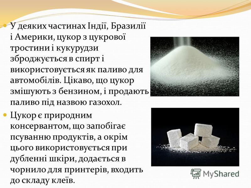 У деяких частинах Індії, Бразилії і Америки, цукор з цукрової тростини і кукурудзи зброджується в спирт і використовується як паливо для автомобілів. Цікаво, що цукор змішують з бензином, і продають паливо під назвою газохол. Цукор є природним консер