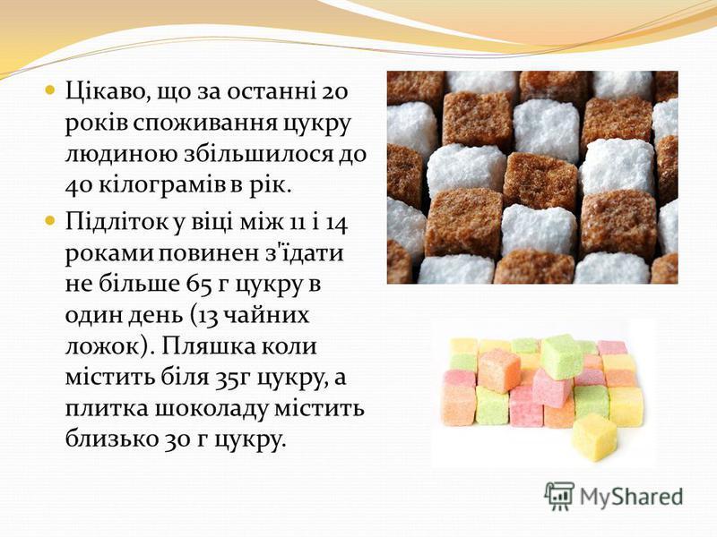 Цікаво, що за останні 20 років споживання цукру людиною збільшилося до 40 кілограмів в рік. Підліток у віці між 11 і 14 роками повинен з'їдати не більше 65 г цукру в один день (13 чайних ложок). Пляшка коли містить біля 35г цукру, а плитка шоколаду м